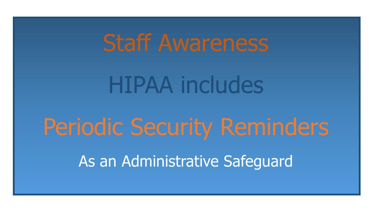 HIPAA safeguards include Periodic Security Reminders to raise Staff Awareness.