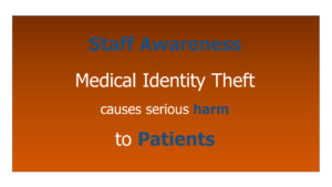 Staff Awareness helps prevent the serious harm to patients caused by Medical Identity Theft.